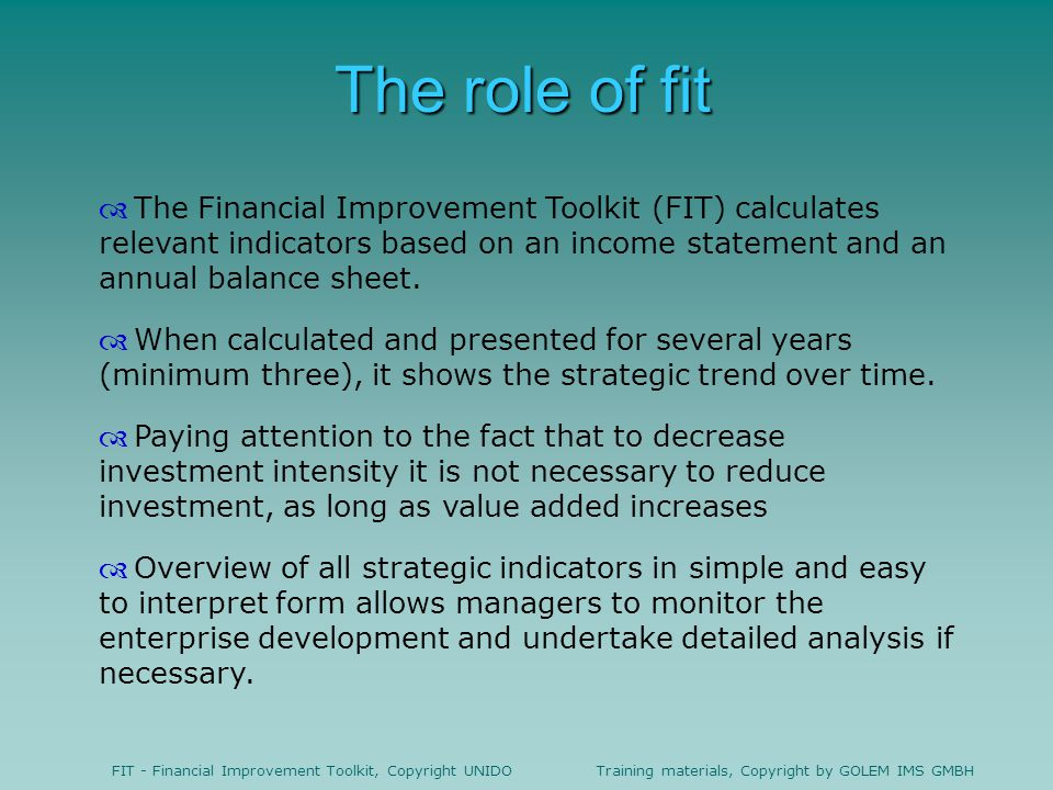The role of fit The Financial Improvement Toolkit (FIT) calculates relevant indicators based on an income statement and an annual balance sheet.