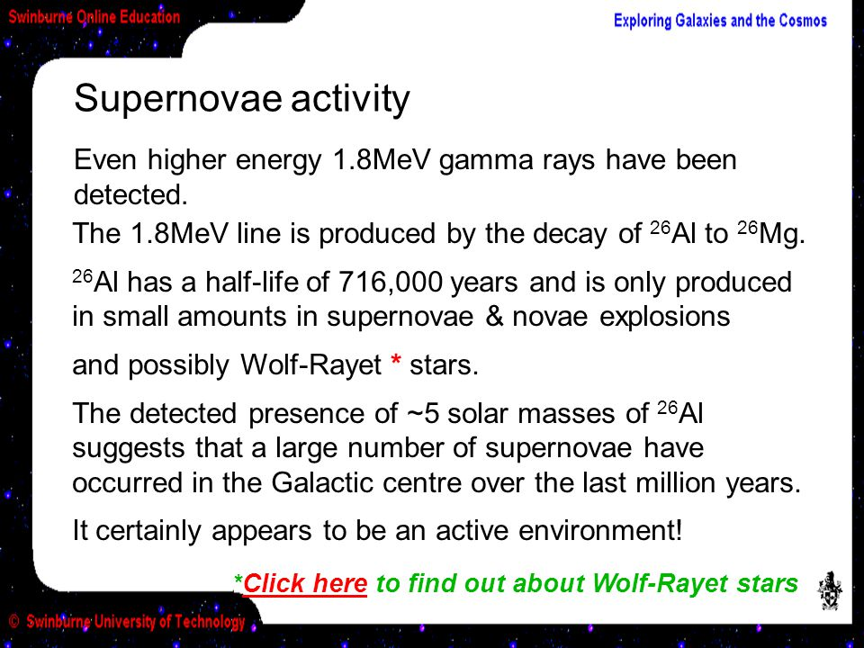 Supernovae activity Even higher energy 1.8MeV gamma rays have been detected. The 1.8MeV line is produced by the decay of 26Al to 26Mg.