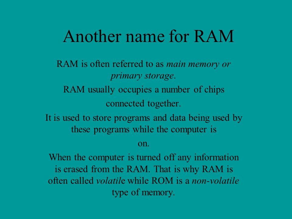 Another name for RAM RAM is often referred to as main memory or primary storage. RAM usually occupies a number of chips.