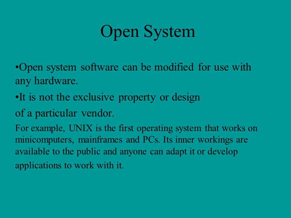 Open System Open system software can be modified for use with any hardware. It is not the exclusive property or design.
