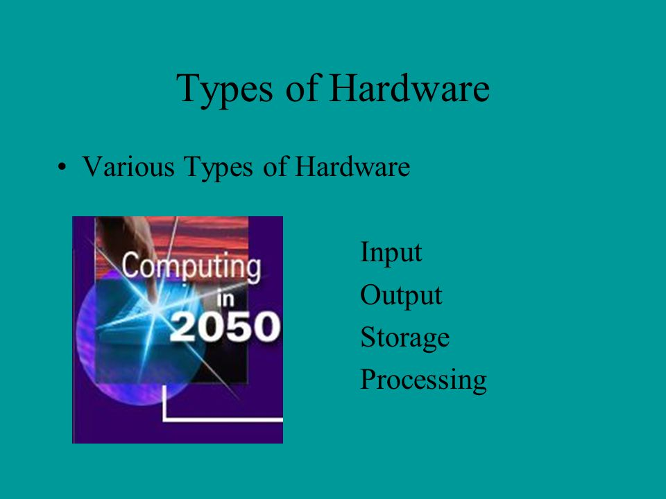 Types of Hardware Various Types of Hardware Input Output Storage