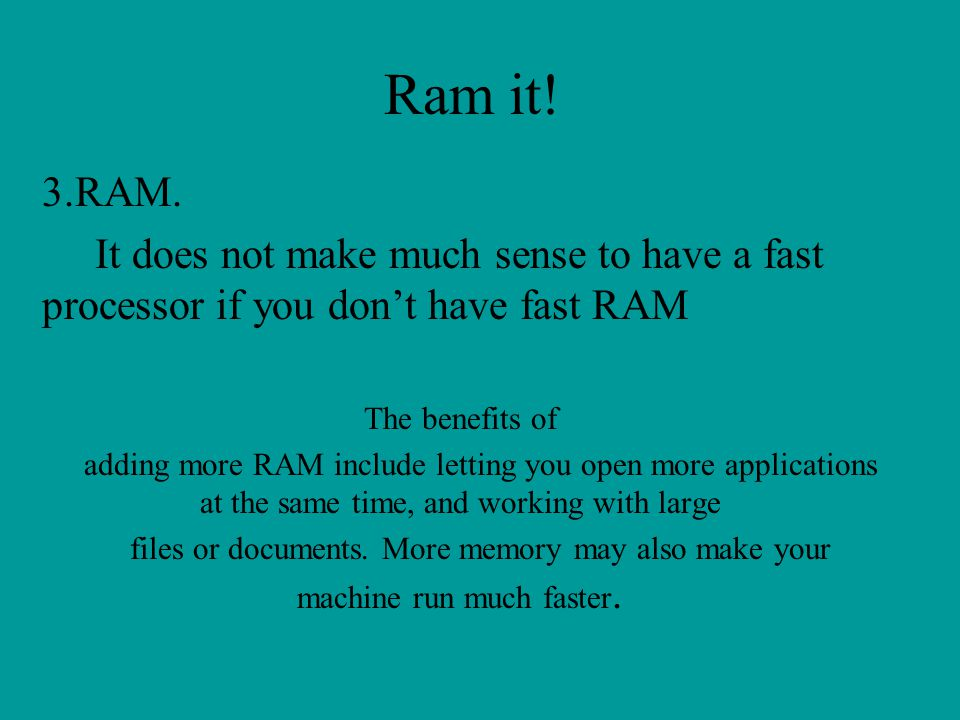 Ram it! 3.RAM. It does not make much sense to have a fast processor if you don't have fast RAM. The benefits of.