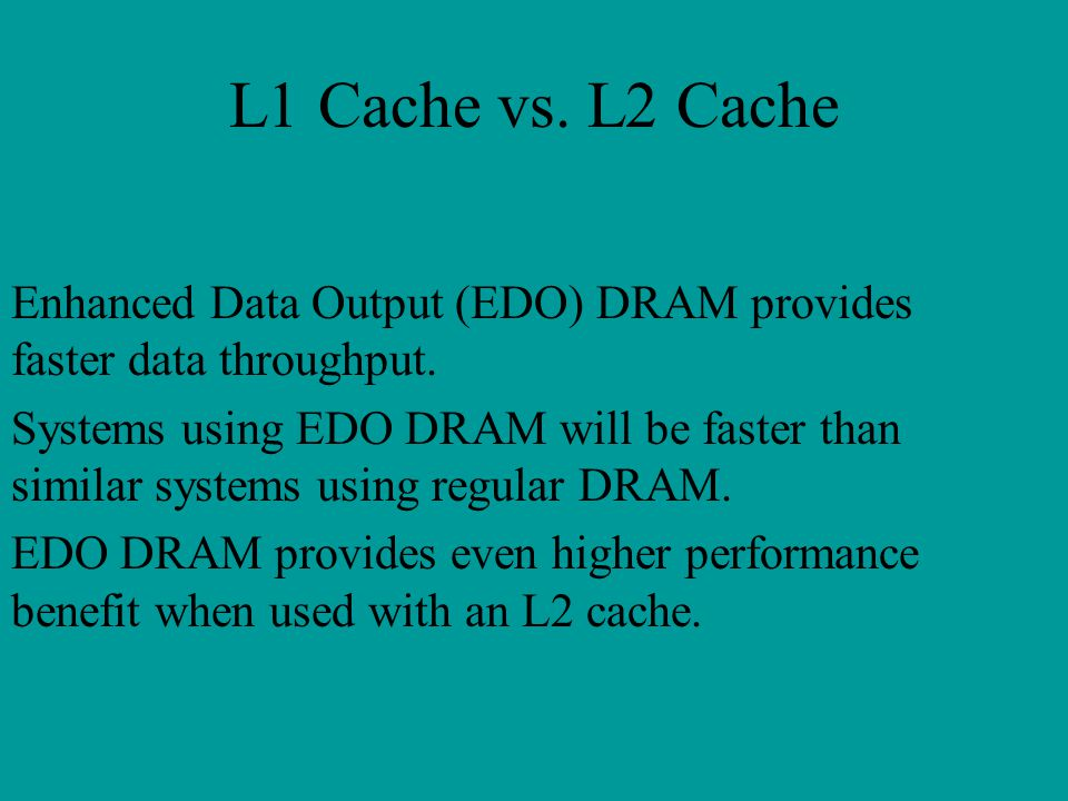 L1 Cache vs. L2 Cache Enhanced Data Output (EDO) DRAM provides faster data throughput.