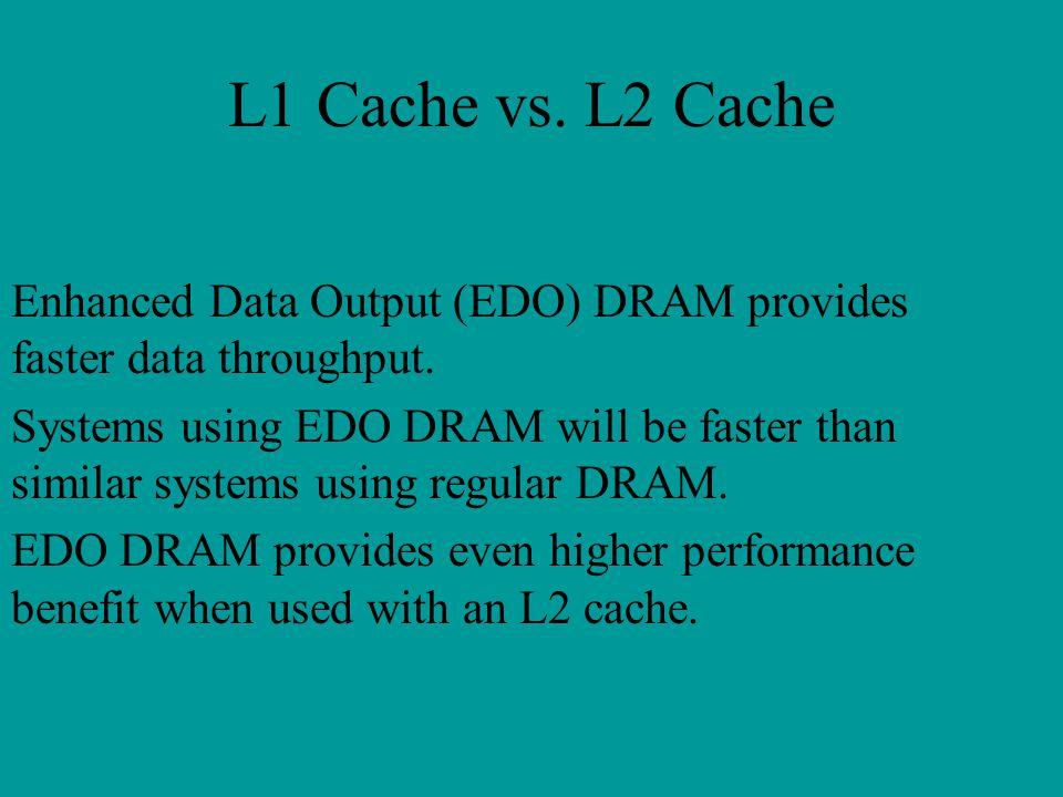 L1 Cache vs. L2 Cache Enhanced Data Output (EDO) DRAM provides faster data throughput.