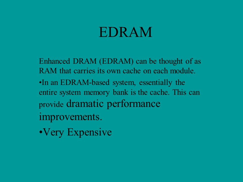 EDRAM Enhanced DRAM (EDRAM) can be thought of as RAM that carries its own cache on each module.