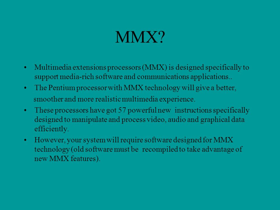 MMX Multimedia extensions processors (MMX) is designed specifically to support media-rich software and communications applications..