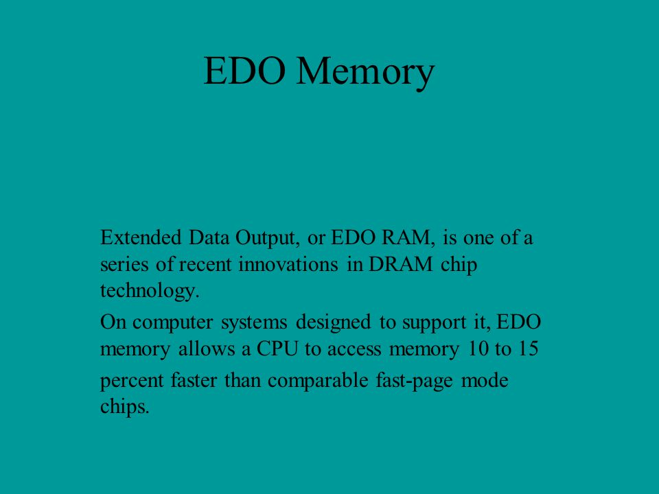 EDO Memory Extended Data Output, or EDO RAM, is one of a series of recent innovations in DRAM chip technology.