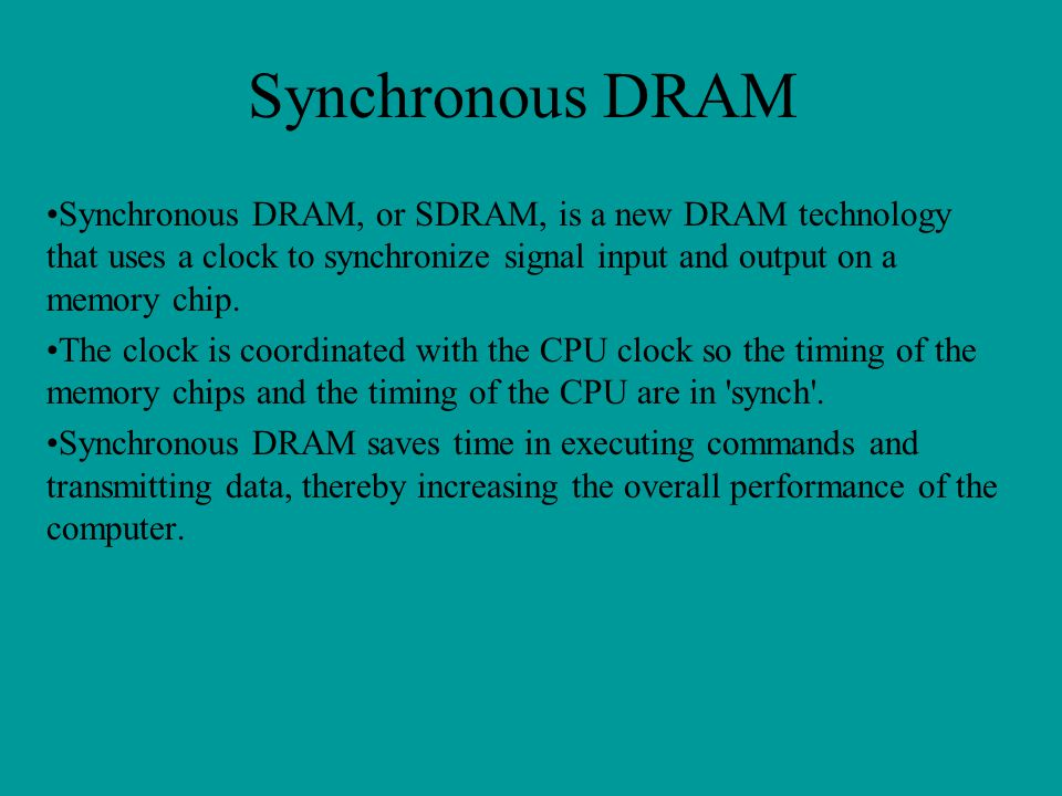 Synchronous DRAM Synchronous DRAM, or SDRAM, is a new DRAM technology that uses a clock to synchronize signal input and output on a memory chip.