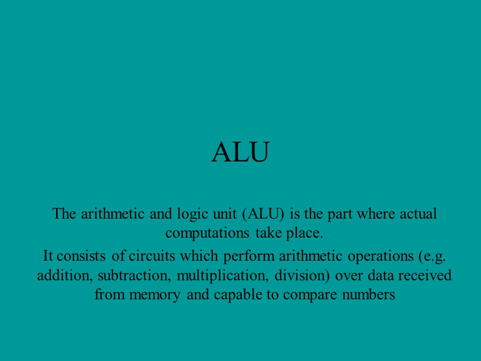ALU The arithmetic and logic unit (ALU) is the part where actual computations take place.