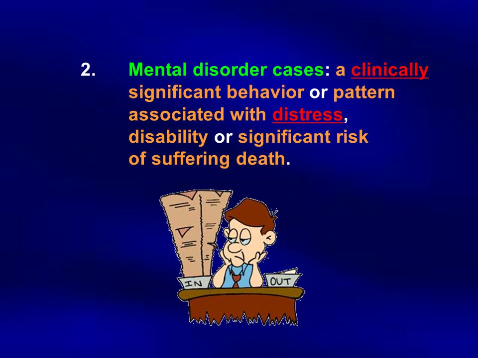 2. Mental disorder cases: a clinically significant behavior or pattern associated with distress, disability or significant risk of suffering death.