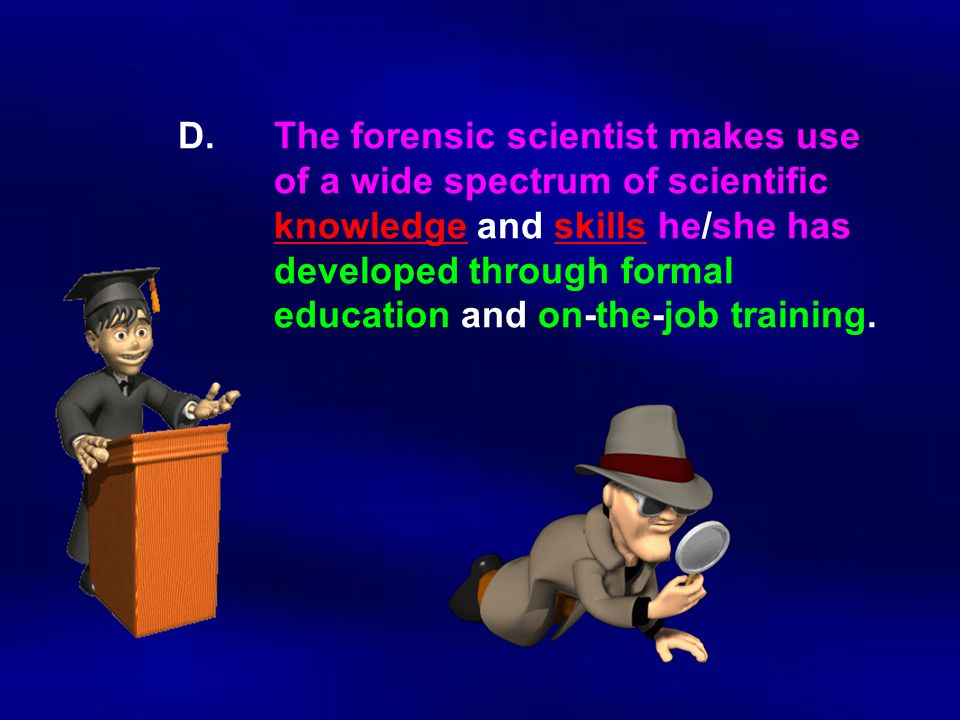 D. The forensic scientist makes use. of a wide spectrum of scientific