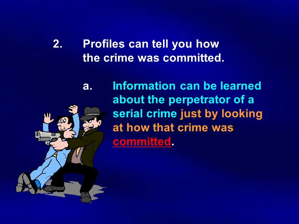 2. Profiles can tell you how. the crime was committed. a
