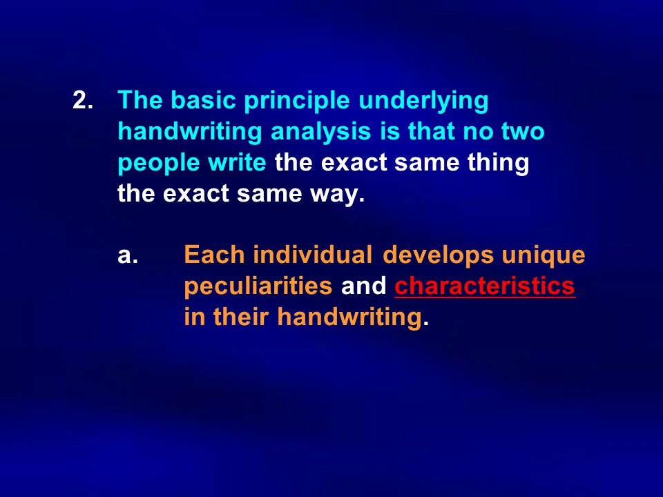 2. The basic principle underlying. handwriting analysis is that no two