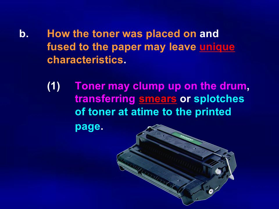 b. How the toner was placed on and fused to the paper may leave unique characteristics. (1) Toner may clump up on the drum, transferring smears or splotches of toner at atime to the printed page.