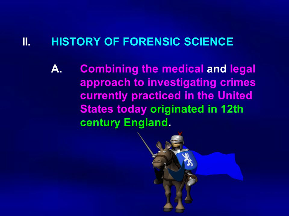 II. HISTORY OF FORENSIC SCIENCE. A. Combining the medical and legal