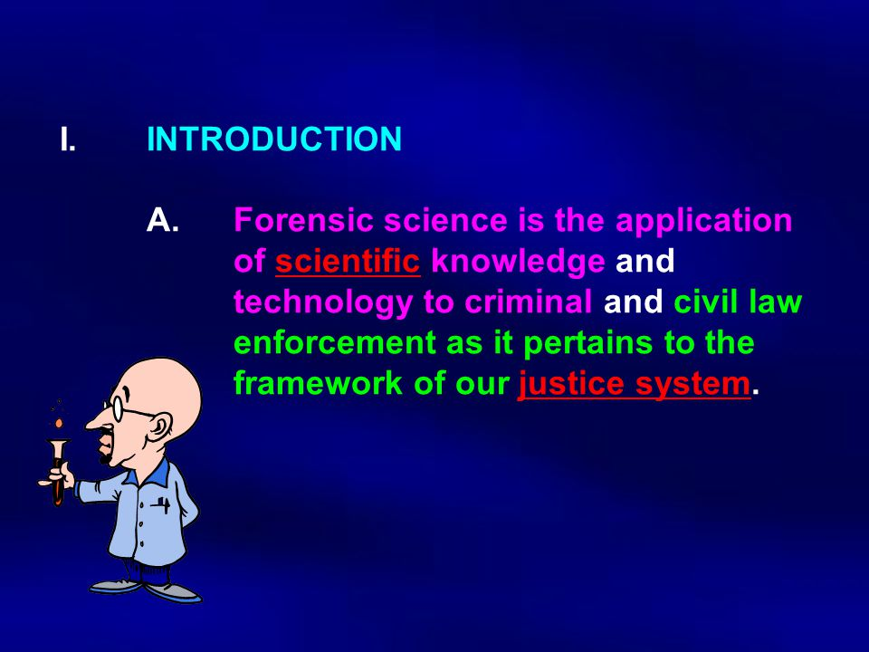 I. INTRODUCTION. A. Forensic science is the application