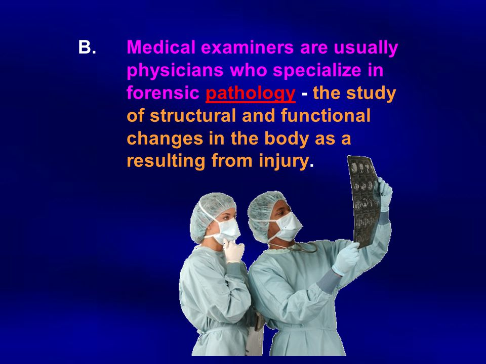B. Medical examiners are usually. physicians who specialize in