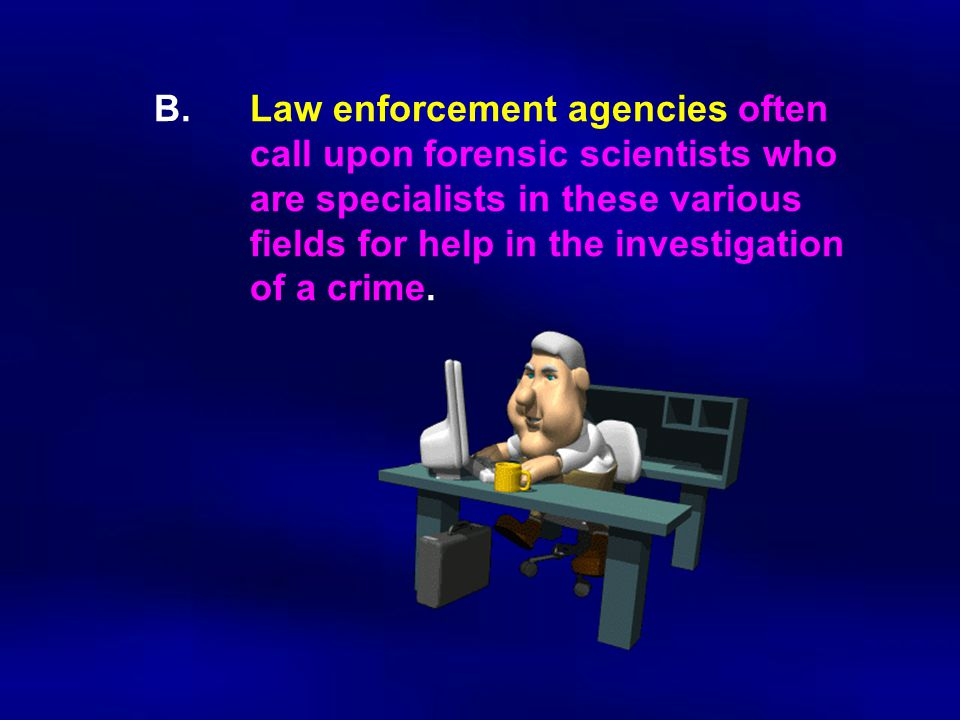 B. Law enforcement agencies often. call upon forensic scientists who
