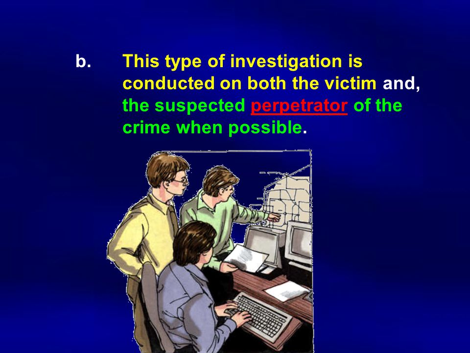 b. This type of investigation is. conducted on both the victim and,