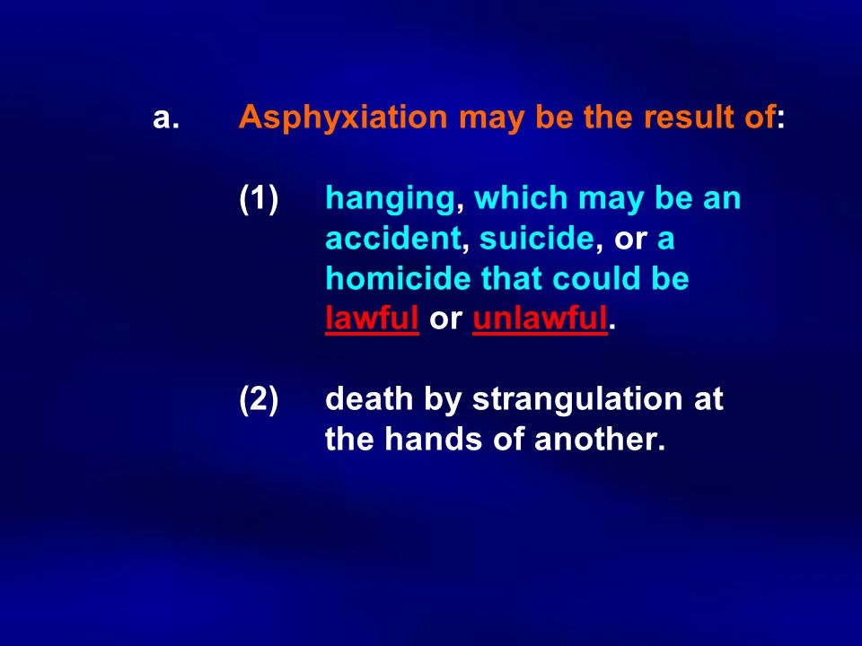 a. Asphyxiation may be the result of:. (1). hanging, which may be an