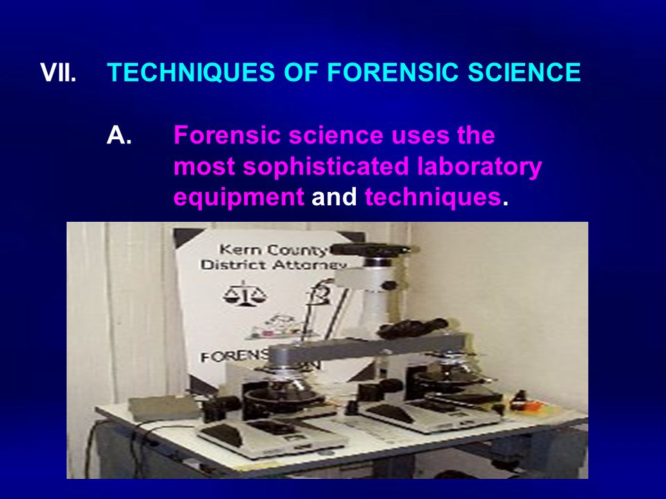 VII. TECHNIQUES OF FORENSIC SCIENCE. A. Forensic science uses the