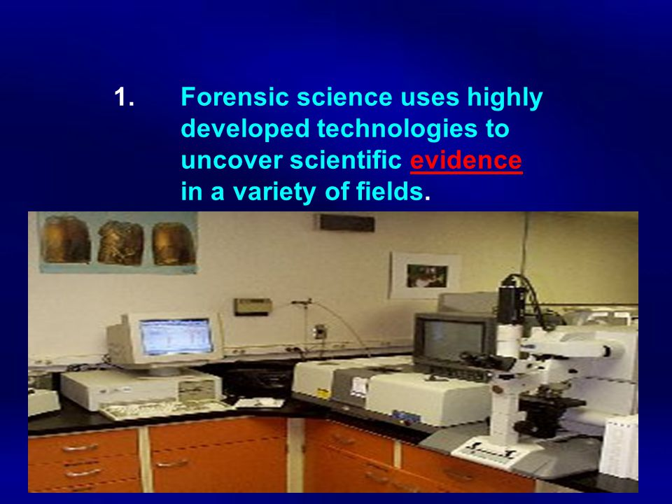 1. Forensic science uses highly. developed technologies to