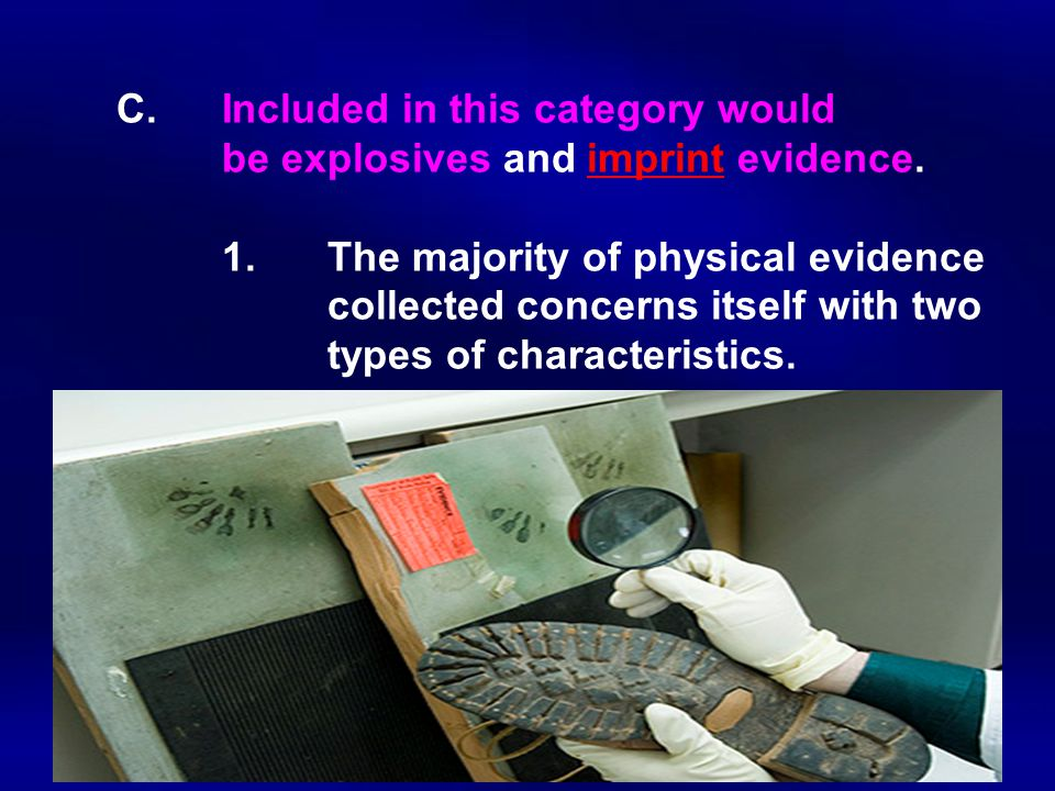 C. Included in this category would. be explosives and imprint evidence