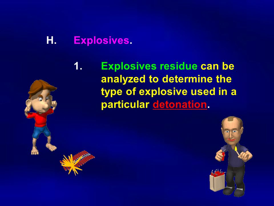 H. Explosives. 1. Explosives residue can be. analyzed to determine the