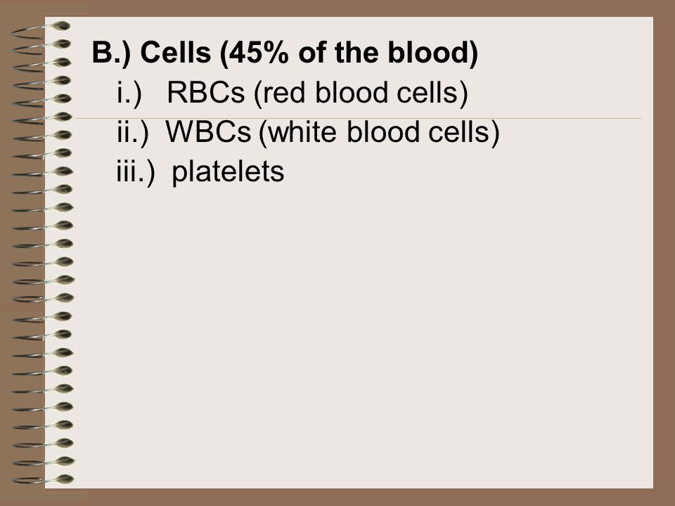 B.) Cells (45% of the blood) ii.) WBCs (white blood cells)