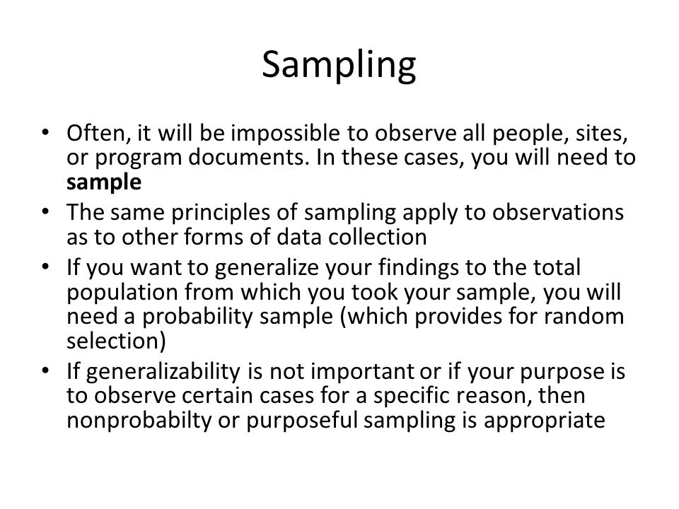 Sampling Often, it will be impossible to observe all people, sites, or program documents. In these cases, you will need to sample.