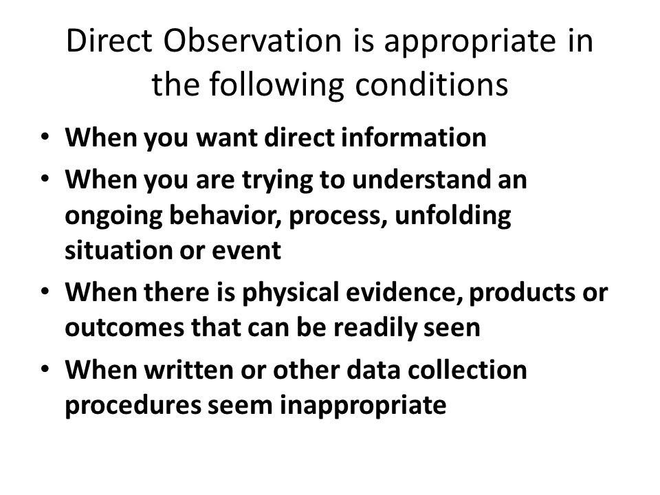 Direct Observation is appropriate in the following conditions