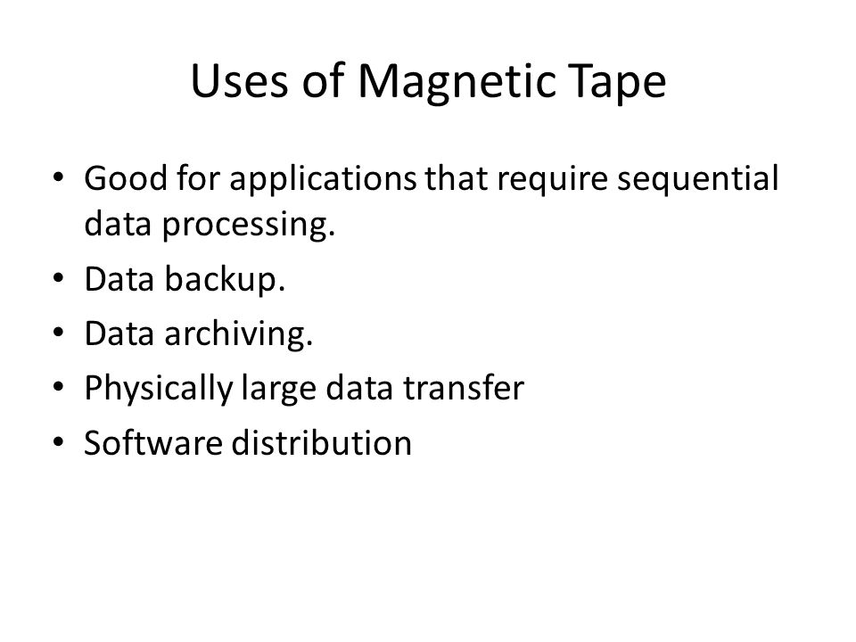 Uses of Magnetic Tape Good for applications that require sequential data processing. Data backup. Data archiving.