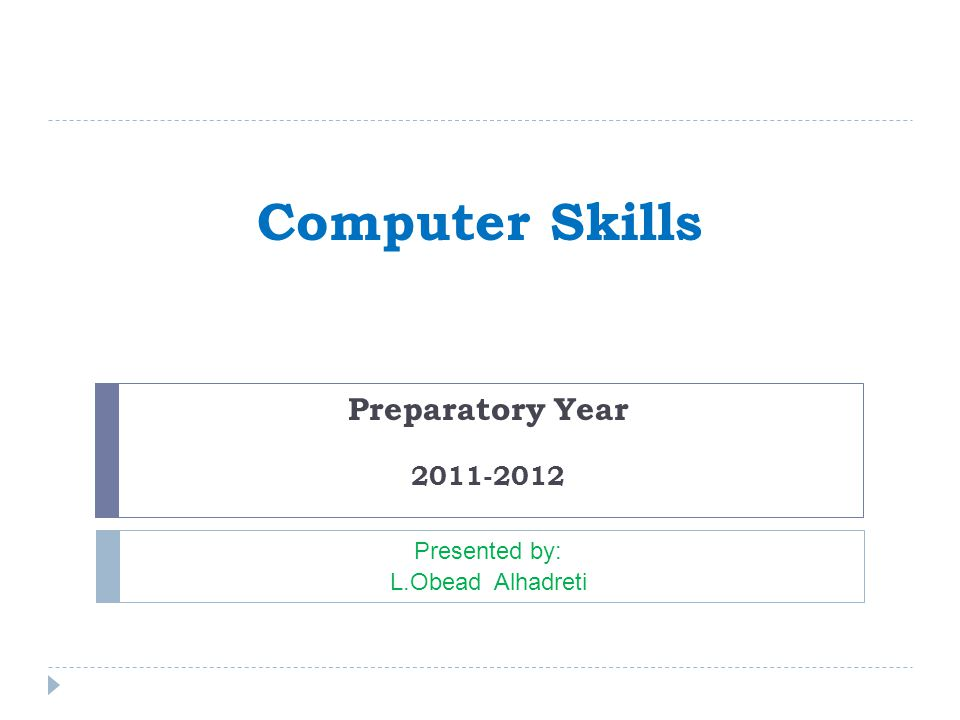 Computer Skills Preparatory Year 2011-2012 Presented by: