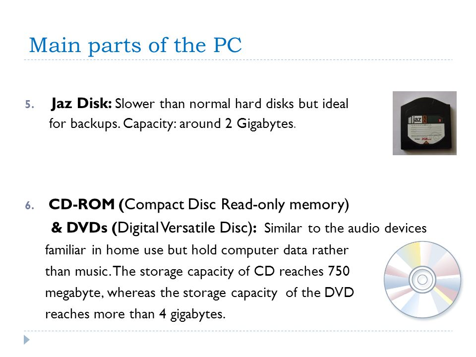Main parts of the PC Jaz Disk: Slower than normal hard disks but ideal. for backups. Capacity: around 2 Gigabytes.