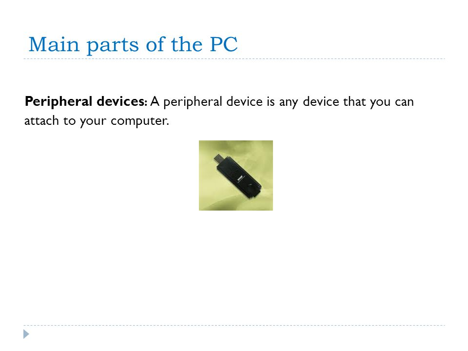 Main parts of the PC Peripheral devices: A peripheral device is any device that you can.