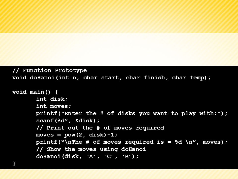 // Function Prototype void doHanoi(int n, char start, char finish, char temp); void main() { int disk;