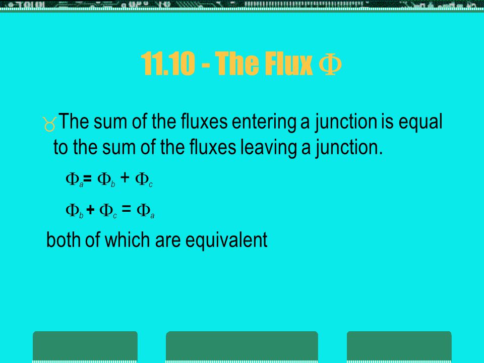 11.10 - The Flux  The sum of the fluxes entering a junction is equal to the sum of the fluxes leaving a junction.