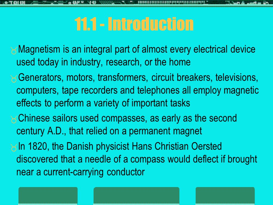 11.1 - Introduction Magnetism is an integral part of almost every electrical device used today in industry, research, or the home.