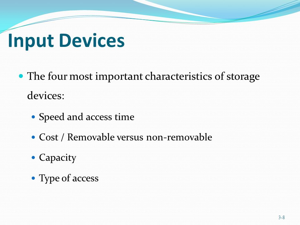 Chapter 3 Input Devices. The four most important characteristics of storage devices: Speed and access time.