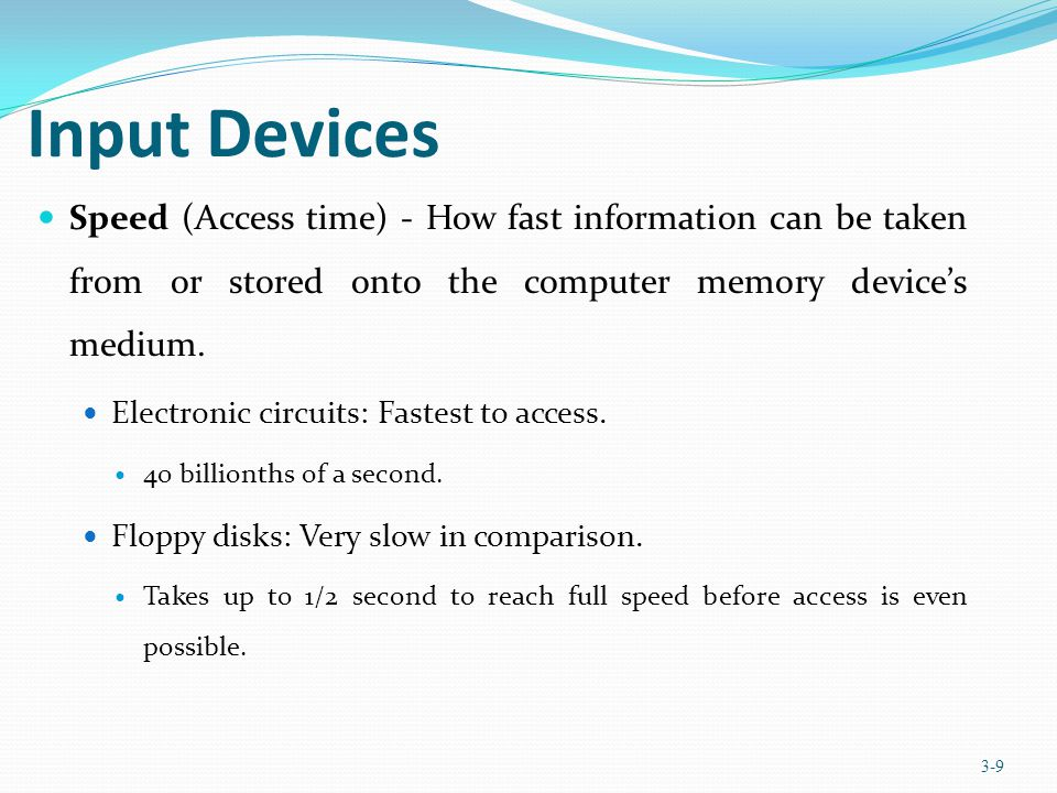 Chapter 3 Input Devices. Speed (Access time) - How fast information can be taken from or stored onto the computer memory device's medium.