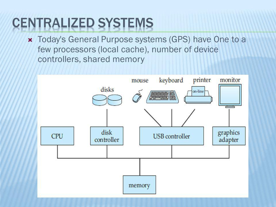 Centralized Systems Today s General Purpose systems (GPS) have One to a few processors (local cache), number of device controllers, shared memory.