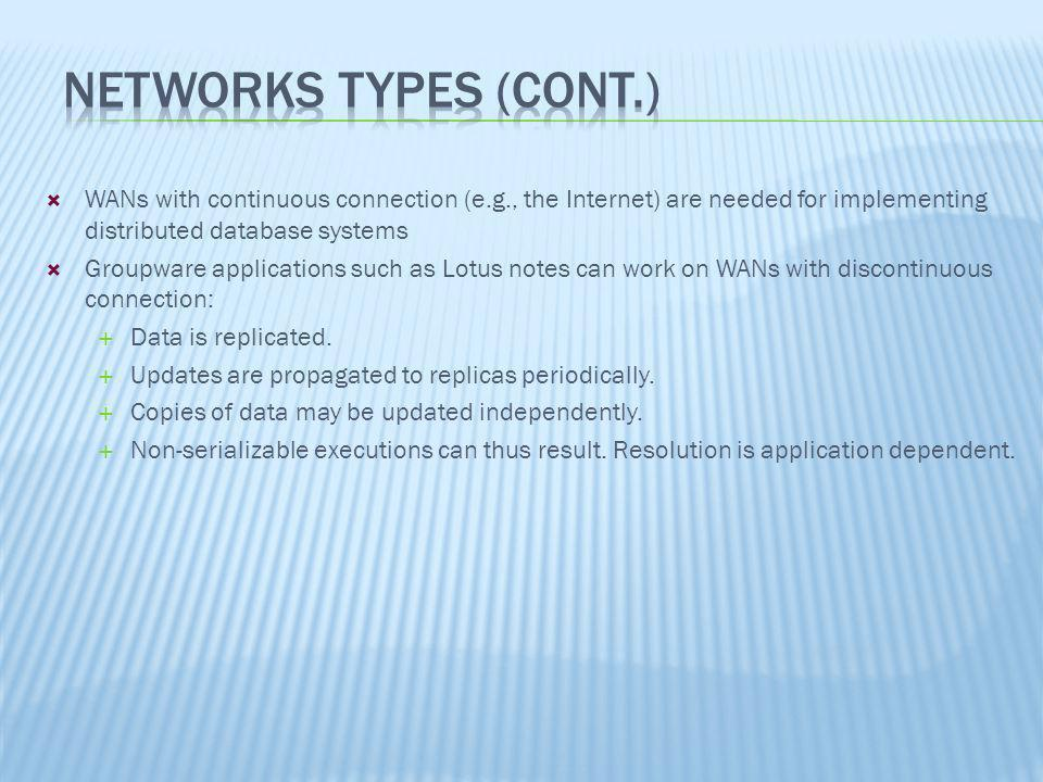 Networks Types (Cont.) WANs with continuous connection (e.g., the Internet) are needed for implementing distributed database systems.