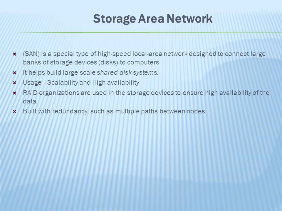 Storage Area Network (SAN) is a special type of high-speed local-area network designed to connect large banks of storage devices (disks) to computers.