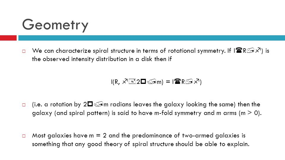 Geometry We can characterize spiral structure in terms of rotational symmetry. If I(R,f) is the observed intensity distribution in a disk then if.