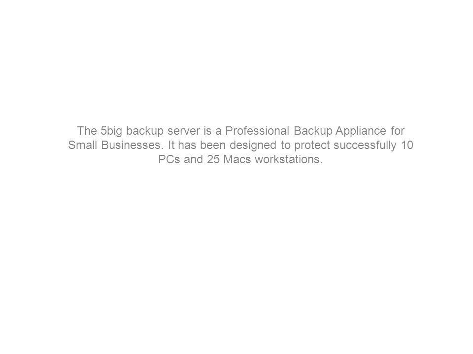 The 5big backup server is a Professional Backup Appliance for Small Businesses.