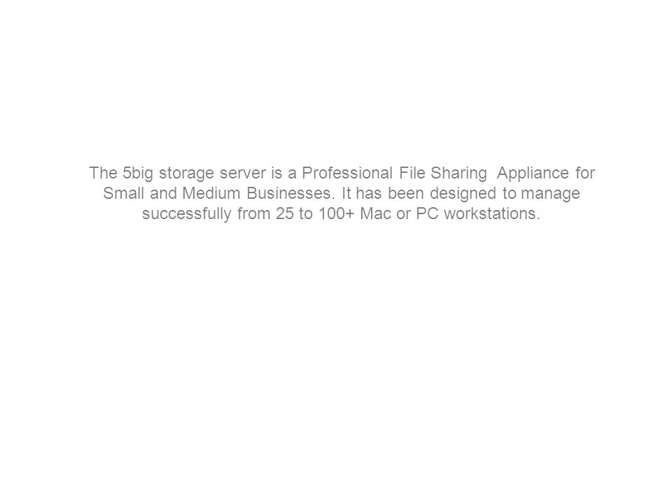 The 5big storage server is a Professional File Sharing Appliance for Small and Medium Businesses.