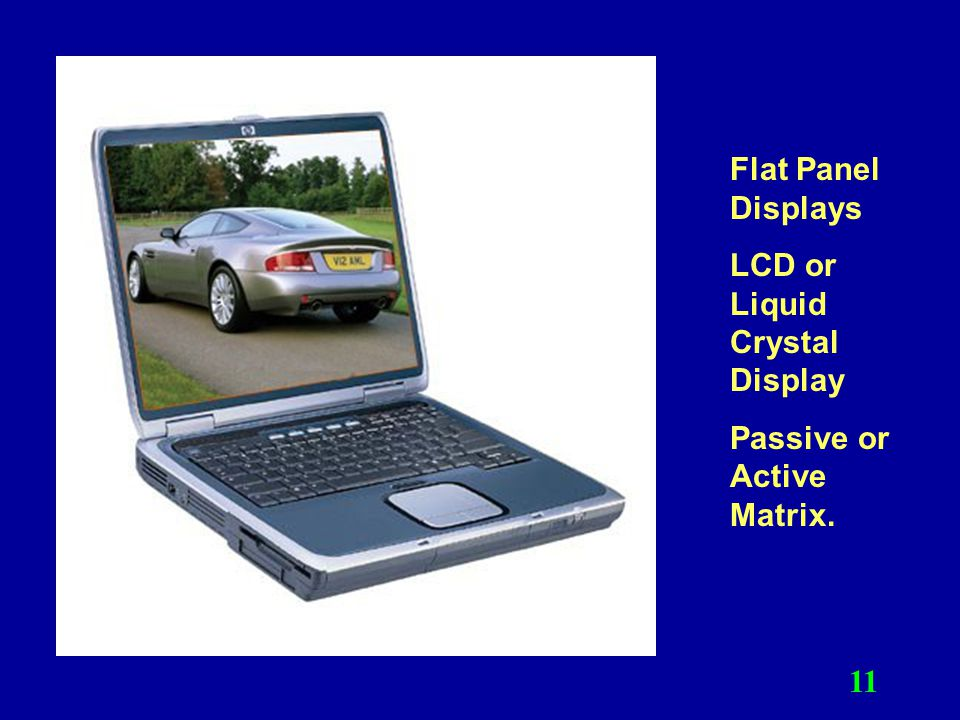 Flat Panel Displays LCD or Liquid Crystal Display Passive or Active Matrix.