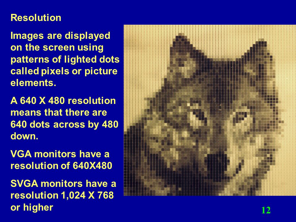Resolution Images are displayed on the screen using patterns of lighted dots called pixels or picture elements.