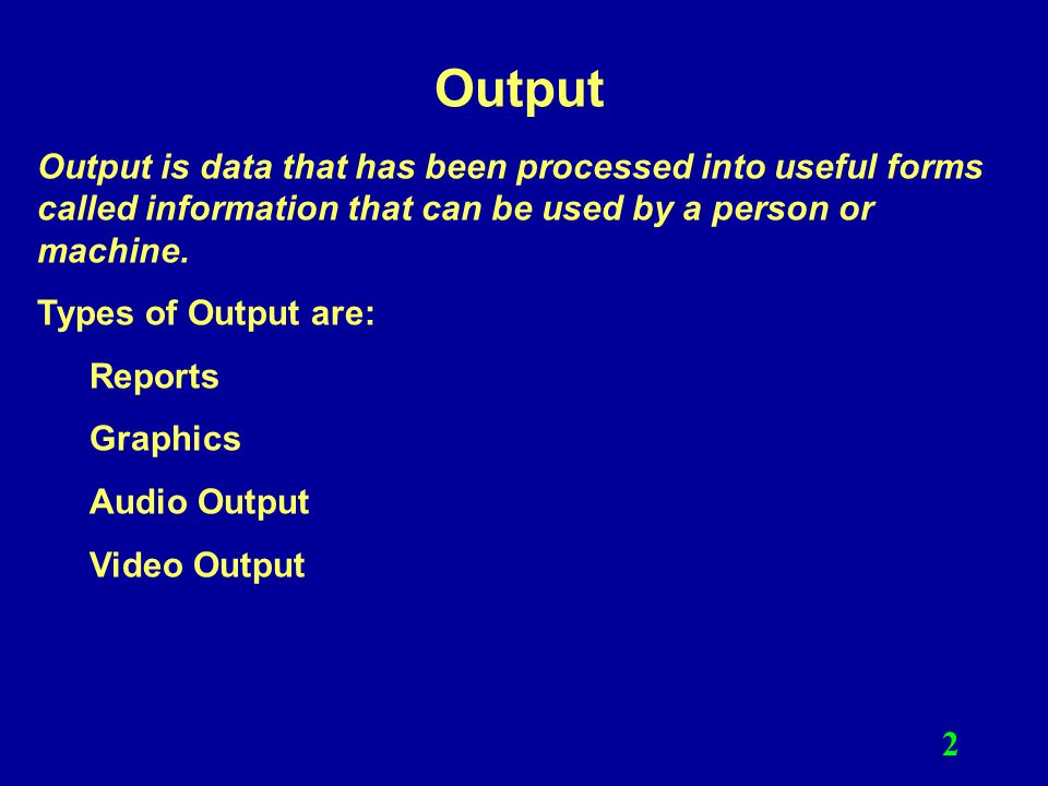 Output Output is data that has been processed into useful forms called information that can be used by a person or machine.