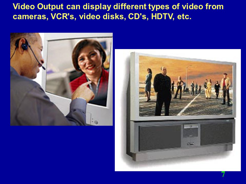 Video Output can display different types of video from cameras, VCR s, video disks, CD s, HDTV, etc.